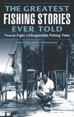 The Greatest Fishing Stories Ever Told: Twenty-Eight Unforgettable Fishing Tales 9781592284108