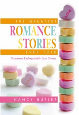 The Greatest Romance Stories Ever Told: Seventeen Unforgettable Love Stories 9781592282548