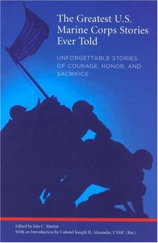 The Greatest U.S. Marine Corps Stories Ever Told: Unforgettable Stories of Courage, Honor, and Sacrifice 9781599210179