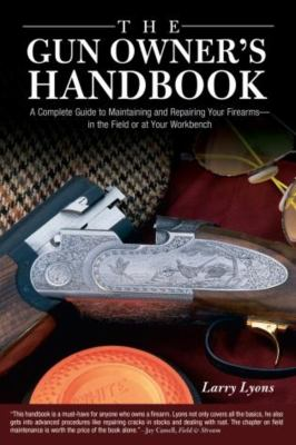 The Gun Owner's Handbook: A Complete Guide to Maintaining and Repairing Your Firearms--In the Field or at Your Workbench 9781592287420