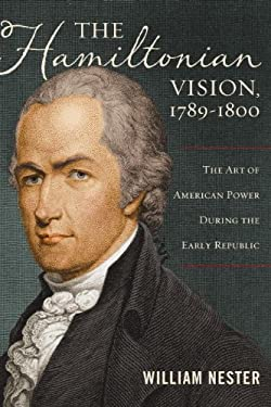 The Hamiltonian Vision, 1789-1800: The Art of American Power During the Early Republic 9781597976756