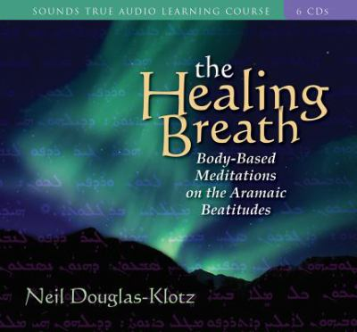 The Healing Breath: Body-Based Meditations on the Aramaic Beatitudes [With Study Guide] 9781591790754