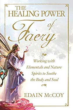 The Healing Power of Faery: Working with Elementals and Nature Spirits to Soothe the Body and Soul 9781598698091