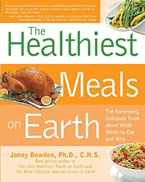 The Healthiest Meals on Earth: The Surprising, Unbiased Truth about What Meals You Should Eat and Why 9781592333189