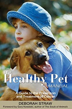 The Healthy Pet Manual: A Guide to the Prevention and Treatment of Cancer 9781594770579