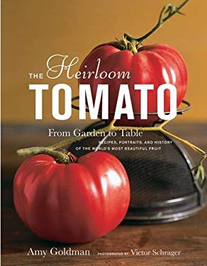 The Heirloom Tomato: From Garden to Table: Recipes, Portraits, and History of the World's Most Beautiful Fruit 9781596912915