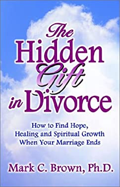 The Hidden Gift in Divorce: How to Find Hope, Healing and Spiritual Growth When Your Marriage Ends 9781591132790