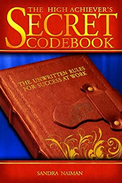 The High Achiever's Secret Codebook: The Unwritten Rules for Success at Work 9781593576226