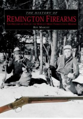 The History of Remington Firearms: The History of One of the World's Most Famous Gun Makers 9781592286904
