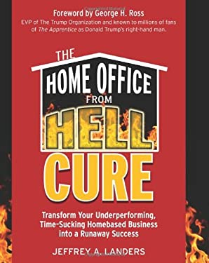 The Home Office from Hell Cure: Transform Your Underperforming, Time-Sucking Homebased Business Into a Runaway Success 9781599181677