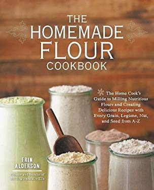 The Homemade Flour Cookbook: The Home Cook's Guide to Milling Nutritious Flours and Creating Delicious Recipes with Every Grain, Legume, Nut, and Seed