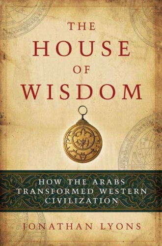 The House of Wisdom: How the Arabs Transformed Western Civilization 9781596914599