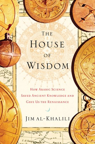 The House of Wisdom: How Arabic Science Saved Ancient Knowledge and Gave Us the Renaissance 9781594202797