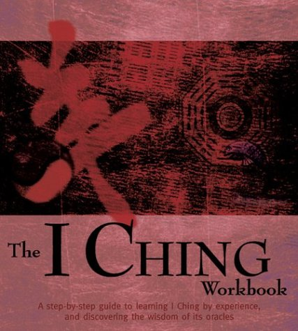 The I Ching Workbook: A Step-By-Step Guide to Learning the Wisdom of the Oracles 9781592230440