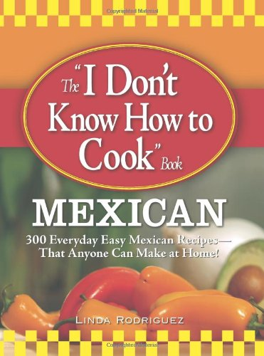 """The """"I Don't Know How to Cook"""" Book: Mexican: 300 Everyday Easy Mexican Recipes--That Anyone Can Make at Home!"""