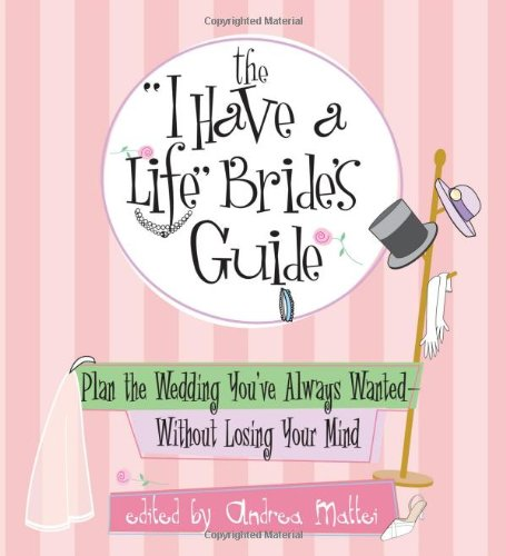 "The ""I Have a Life"" Bride's Guide: Plan the Wedding You've Always Wanted--Without Losing Your Mind"