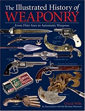 The Illustrated History of Weaponry: From Flint Axes to Automatic Weapons 9781592581276