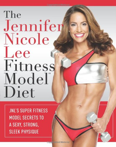 The Jennifer Nicole Lee Fitness Model Diet: JNL's Super Fitness Model Secrets to a Sexy, Strong, Sleek Physique 9781599321783
