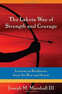 The Lakota Way of Strength and Courage: Lessons in Resilience from the Bow and Arrow 9781591796305