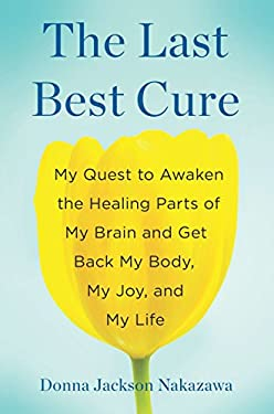 The Last Best Cure: My Quest to Awaken the Healing Parts of My Brain and Get Back My Body, My Joy, and My Life 9781594631283