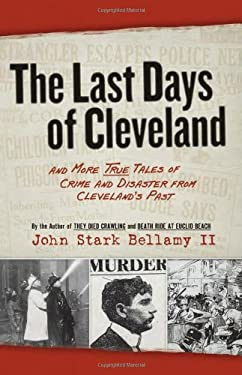 The Last Days of Cleveland: And More True Tales of Crime and Disaster from Cleveland's Past 9781598510676