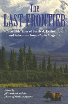 The Last Frontier: Incredible Tales of Survival, Exploration, and Adventure from Alaska Magazine 9781592285686