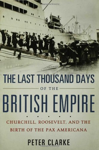The Last Thousand Days of the British Empire: Churchill, Roosevelt, and the Birth of the Pax Americana 9781596915312
