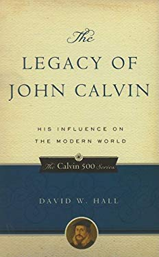 The Legacy of John Calvin: His Influence on the Modern World 9781596380851