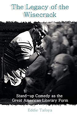The Legacy of the Wisecrack: Stand-Up Comedy as the Great American Literary Form / Eddie Tafoya 9781599424958