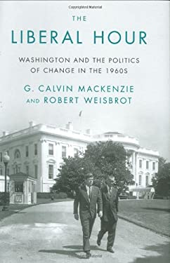 The Liberal Hour: Washington and the Politics of Change in the 1960s 9781594201707