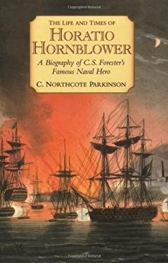 The Life and Times of Horatio Hornblower: A Biography of C. S. Forester's Famous Naval Hero 9781590130650