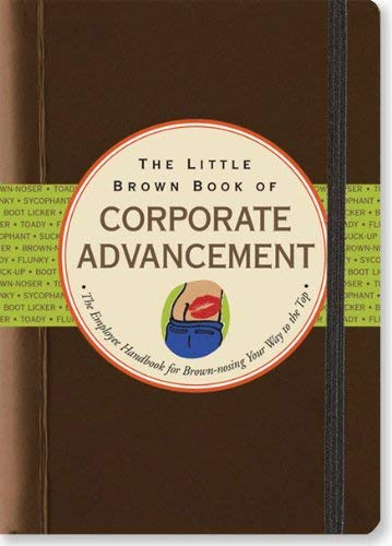The Little Brown Book of Corporate Advancement: The Employee Handbook for Brown-Nosing Your Way to the Top 9781593598693