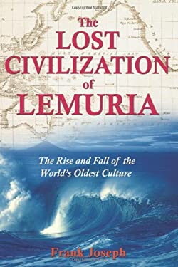 The Lost Civilization of Lemuria: The Rise and Fall of the World's Oldest Culture 9781591430605