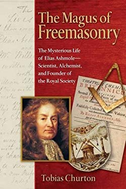 The Magus of Freemasonry: The Mysterious Life of Elias Ashmole--Scientist, Alchemist, and Founder of the Royal Society 9781594771224