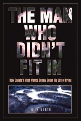 The Man Who Didn't Fit in: How Canada's Most Wanted Outlaw Began His Life of Crime 9781592288380