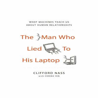 The Man Who Lied to His Laptop: What Machines Teach Us about Human Relationships