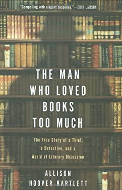 The Man Who Loved Books Too Much: The True Story of a Thief, a Detective, and a World of Literary Obsession 9781594488917
