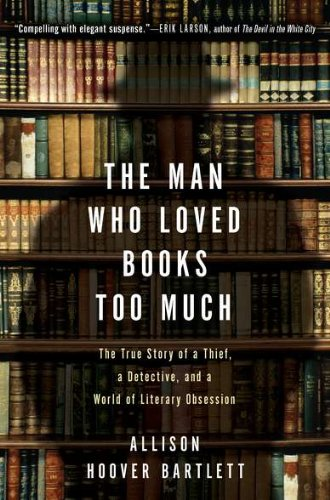 The Man Who Loved Books Too Much: The True Story of a Thief, a Detective, and a World of Literary Obsession 9781594484810