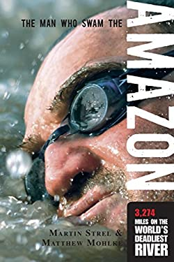 The Man Who Swam the Amazon: 3,274 Miles on the World's Deadliest River 9781599213583