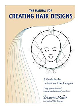 The Manual for Creating Hair Designs: A Guide for the Professional Hair Designer Using Symmetrical and Asymmetrical Lines and Pivot Lines 9781594083280