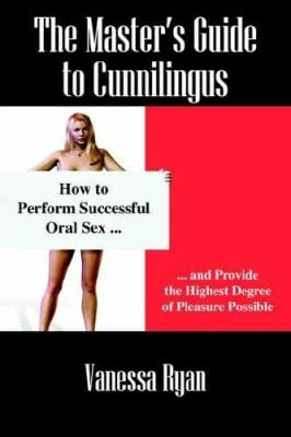 The Masters Guide to Cunnilingus: How to Perform Successful Oral Sex and Provide the Highest Degree of Pleasure Possible 9781598006094