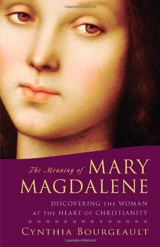 The Meaning of Mary Magdalene: Discovering the Woman at the Heart of Christianity 9781590304952