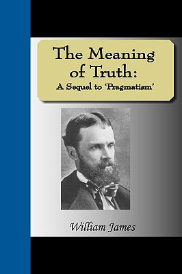 The Meaning of Truth: A Sequel to 'Pragmatism' 9781595476623