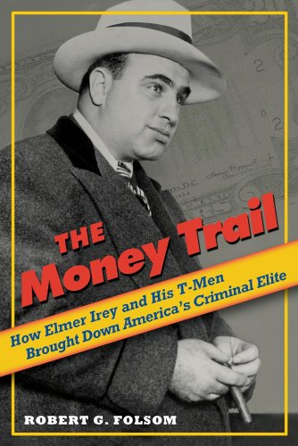 The Money Trail: How Elmer Irey and His T-Men Brought Down America's Criminal Elite 9781597974882