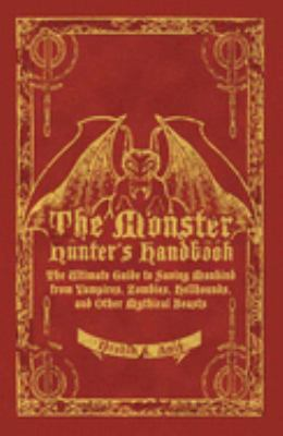 The Monster Hunter's Handbook: The Ultimate Guide to Saving Mankind from Vampires, Zombies, Hellhounds, and Other Mythical Beasts 9781596912380