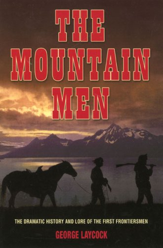 The Mountain Men: The Dramatic History and Lore of the First Frontiersmen 9781592286553