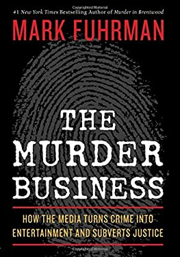 The Murder Business: How the Media Turns Crime Into Entertainment and Subverts Justice 9781596985841