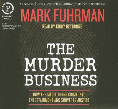 The Murder Business: How the Media Turns Crime Into Entertainment and Subverts Justice 9781597772730