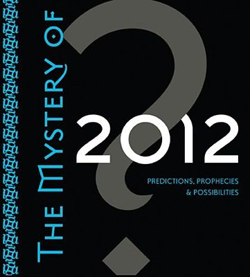 The Mystery of 2012: Predictions, Prophecies & Possibilities 9781591797227
