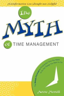 The Myth of Time Management: The Simple Formula for Finding the Time You Need to Do the Things You Want to Do 9781599320595